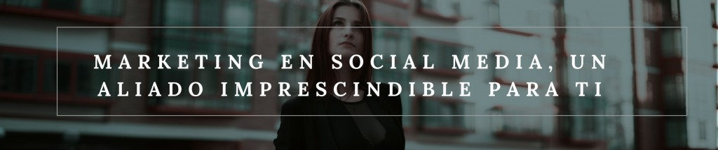 Marketing en social media, un aliado imprescindible para ti